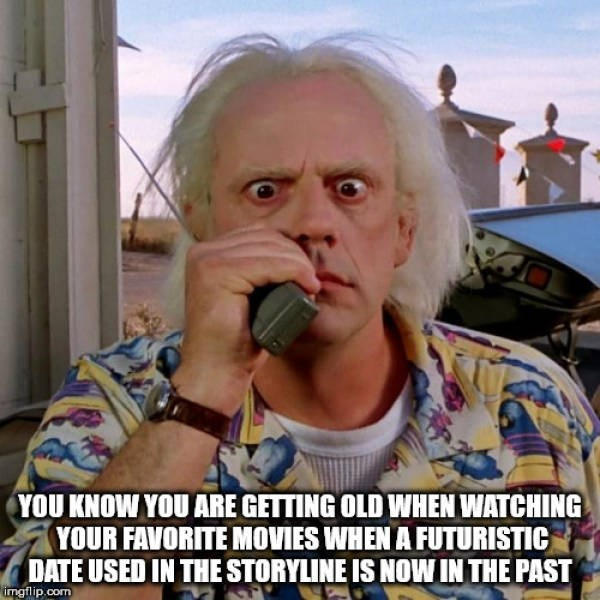 Internet meme - YOU KNOW YOU ARE GETTING OLD WHEN WATCHING YOUR FAVORITE MOVIES WHEN A FUTURISTIC DATE USED IN THE STORYLINE IS NOW IN THE PAST imgflip.com