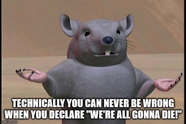 """Rat - TECHNICALLY YOU CAN NEVER BE WRONG WHEN YOU DECLARE """"WERE ALL GONNA DIE imgflip.com"""