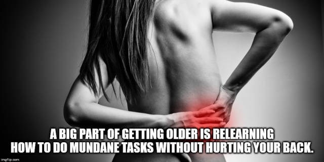 Shoulder - A BIG PART OF GETTING OLDER IS RELEARNING HOW TO DO MUNDANE TASKS WITHOUT HURTING YOUR BACK. mgடிo