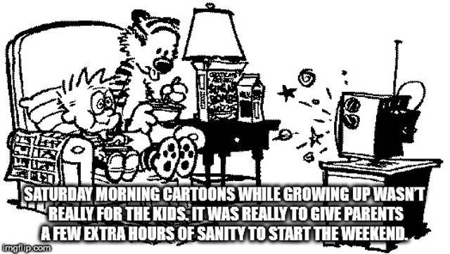 Cartoon - SATURDAY MORNING CARTOONS WHILE GROWING UP WASNT REALIY FOR THE KIDS ITWAS REALLYTOGIVE PARENTS AFEWEXTRA HOURS OF SANITYTOSTART THE WEEKEND imgflp.com