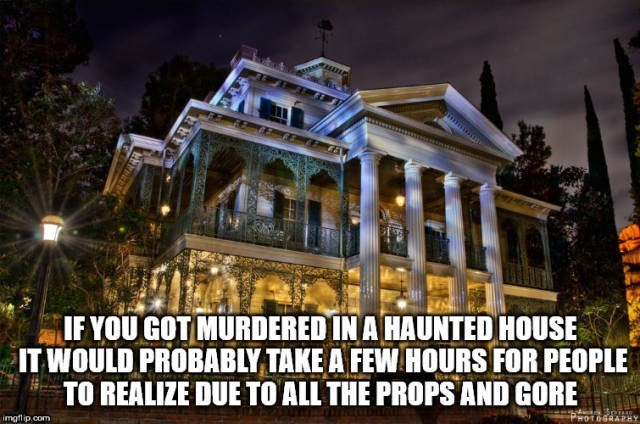 Landmark - IF YOU GOT MURDERED IN A HAUNTED HOUSE IT WOULD PROBABLY TAKE A FEWHOURS FOR PEOPLE TO REALIZE DUE TO ALL THE PROPS AND GORE imgflip.com HOTOGRAPHY