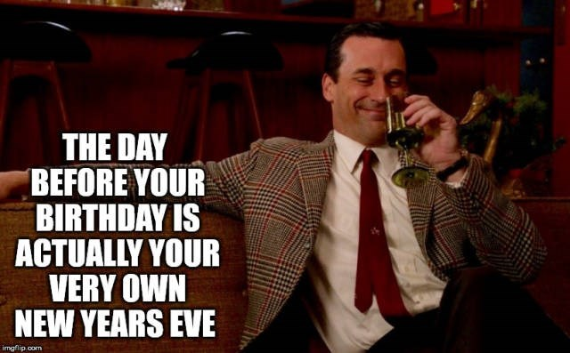 Gentleman - THE DAY BEFORE YOUR BIRTHDAY IS ACTUALLY YOUR VERY OWN NEW YEARS EVE imgflip.com