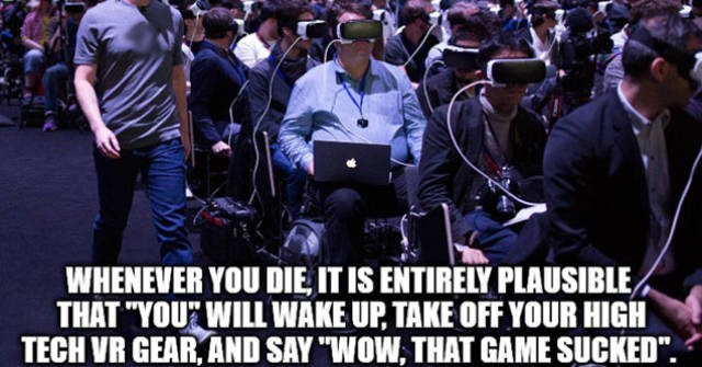"""People - WHENEVER YOU DIE, IT IS ENTIRELY PLAUSIBLE THAT """"YOUR WILL WAKE UP, TAKE OFF YOUR HIGH TECH VR GEAR, AND SAY """"WOW, THAT GAME SUCKED"""""""