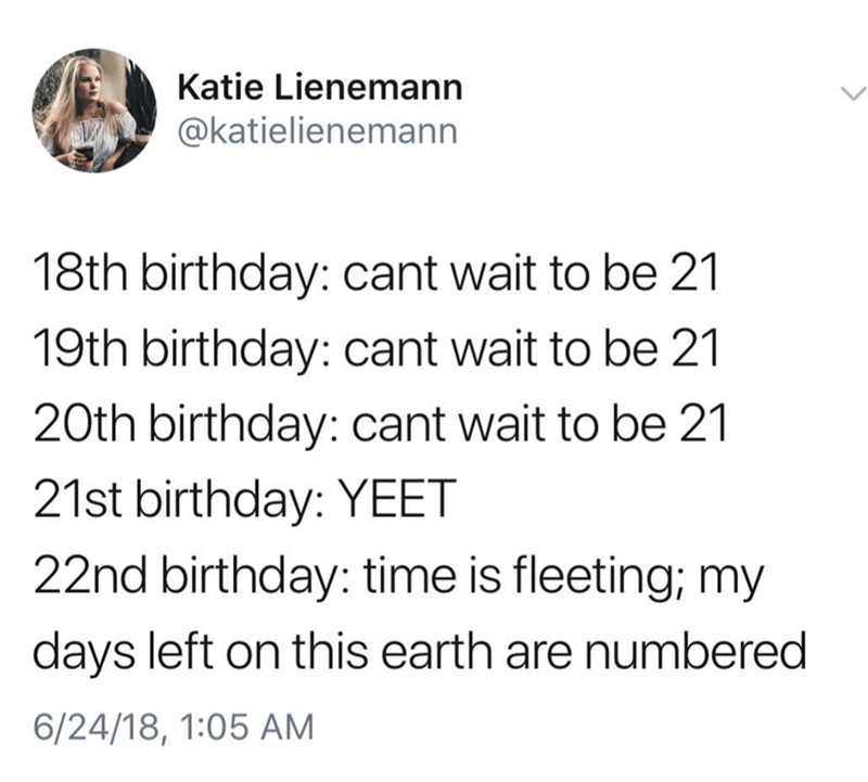 Tweet about looking forward to your 21st birthday and then feeling old once you turn 22