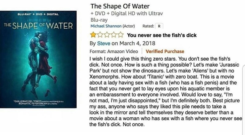 amazon review about movie You never see the fish's dick By Steve on March 4, 2018 Format: Amazon Video Verified Purchase I wish I could give this thing zero stars. You don't see the fish's dick. Not once. How is such a thing possible? Let's make Jurassic Park' but not show the dinosaurs. Let's make 'Aliens' but with no Xenomorphs. How about Titanic' with zero boat. This is a movie abo