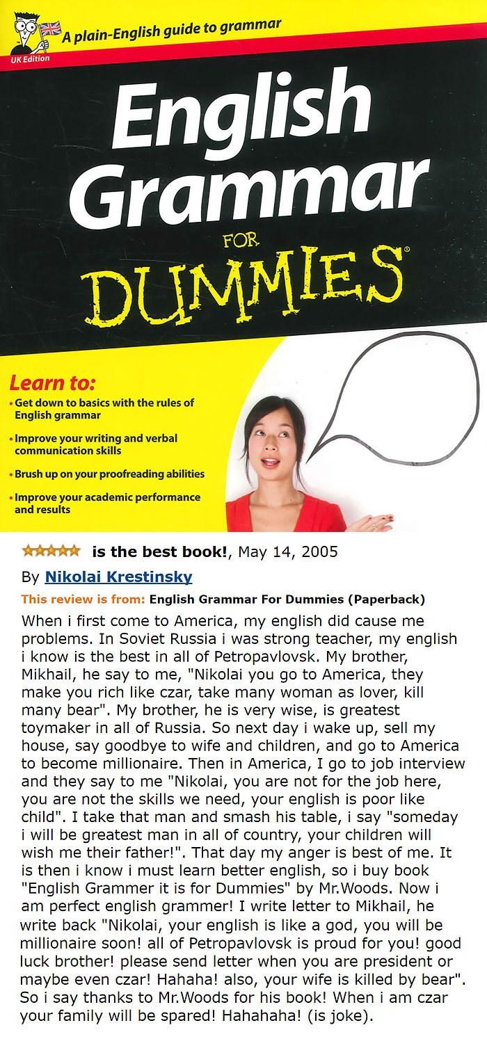 amazon review about A plain-English guide to grammar UK Edition English Grammar DUMMIES FOR Learn to: Get down to basics with the rules of English grammar Improve your writing and verbal communication skills Brush up on your proofreading abilities Improve your academic performance and results is the best book!, May 14, 2005 By Nikolai Krestinsky This review is from: English Grammar For Dummies (Paperback) When i first co