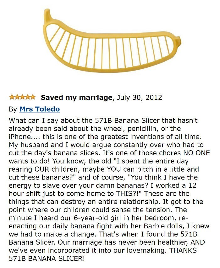 """amazon review about banana slicer Saved my marriage What can I say about the 571B Banana Slicer that hasn't already been said about the wheel, penicillin, or the iPhone.... this is one of the greatest inventions of all time My husband and I would argue constantly over who had to cut the day's banana slices. It's one of those chores NO ONE wants to do! You know, the old """"I spent the entire day rearing OUR children, maybe YOU can pitch in a little and cut these bananas?"""" and of course, """"You thin"""