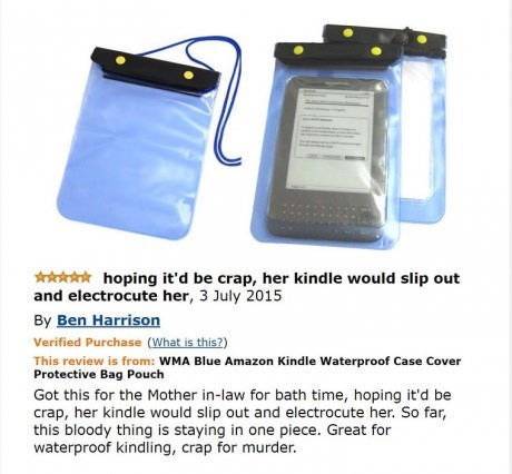 amazon review about kindle case hoping it'd be crap, her kindle would slip out and electrocute her, 3 July 2015 By Ben Harrison Verified Purchase (What is this?) This review is from: WMA Blue Amazon Kindle Waterproof Case Cover Protective Bag Pouch Got this for the Mother in-law for bath time, hoping it'd be crap, her kindle would slip out and electrocute her. So far, this bloody thing is staying in one piece. Great for waterproof kindling, crap for murder