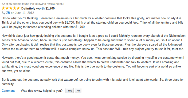 amazon review about lobster costume Definitely worth $ı,700 By ZB on June 11, 2012 I know what you're thinking. Seventeen Benjamins is a bit much for a lobster costume that looks this goofy, not matter how sturdy it is. Think of all the other things you could buy with $1,700. Think of all the starving children you could feed. Think of all the furniture and bills you'll be paying for instead of feeding children with that $1,700 Now think about just how goofy-looking this cos