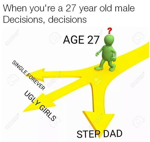 meme - Line - When you're a 27 year old male Decisions, decisions AGE 27 ? SINGLE FOREVER UGLY GIRLS STER DAD