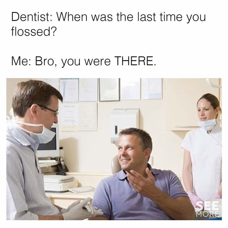 meme - Job - Dentist: When was the last time you flossed? Me: Bro, you were THERE. SEE MORE