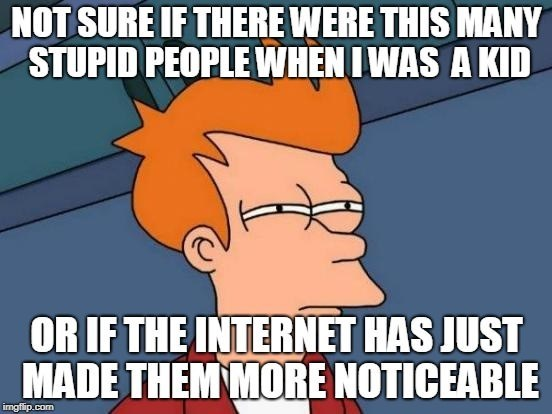 meme - Cartoon - NOT SURE IF THERE WERE THIS MANY STUPID PEOPLE WHENIWAS A KID OR IF THE INTERNET HAS JUST MADE THEM MORE NOTICEABLE imgflip.com