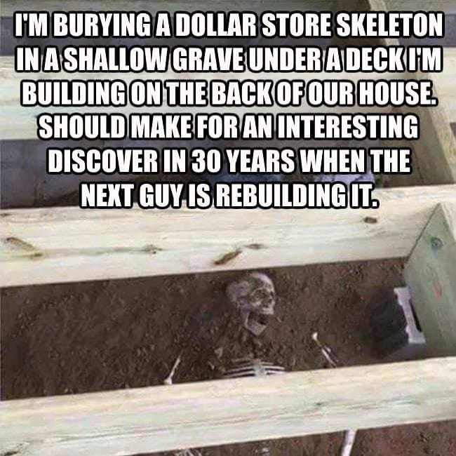 meme - Text - I'M BURYING A DOLLAR STORE SKELETON INASHALLOW GRAVE UNDER ADECKIM BUILDING ON THEBACKOFOUR HOUSE SHOULD MAKE FORANINTERESTING DISCOVER IN 30 YEARS WHEN THE NEXT GUYIS REBUILDING IT