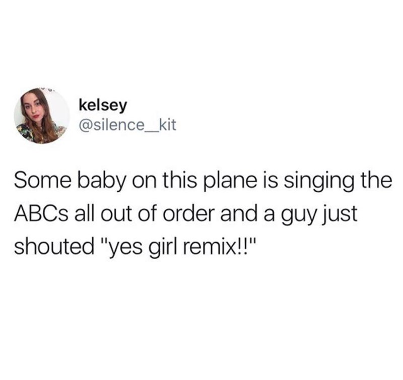 "meme - Text - kelsey @silence_kit Some baby on this plane is singing the ABCS all out of order and a guy just shouted ""yes gil remix!!"""
