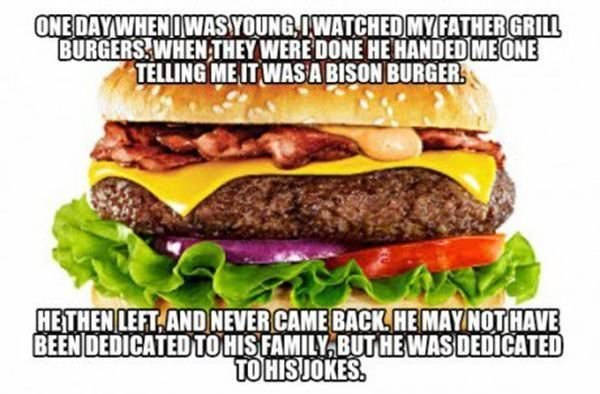 meme - Food - ONE DAYWHENIWASYOUNG IWATCHED MYFATHERGRILL BURGERS WHENTHEY WERE DONE HE HANDED MEONE TELLING ME IT WASA BISON BURGER HETHEN LEFT ANDNEVER CAME BACKHE MAYNOT HAVE BEEN DEDICATED TOHIS FAMILY BUT HE WAS DEDICATED TO HISUOKES.