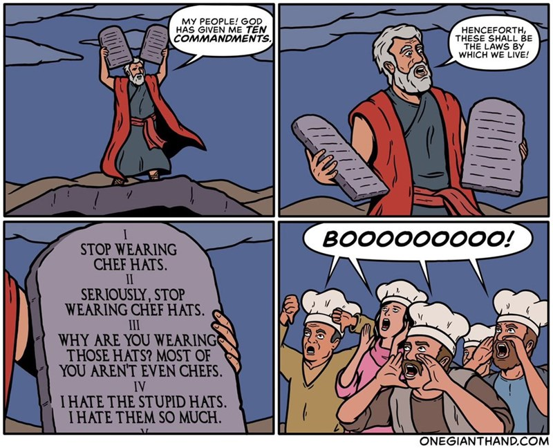 Comics - MY PEOPLE! GOD HAS GIVEN ME TEN COMMANDMENTS. HENCEFORTH THESE SHALL BE THE LAWS BY WHICH WE LIVE! BOOOO0000O! STOP WEARING CHEF HATS. II SERIOUSLY,STOP WEARING CHEF HATS. III WHY ARE YOU WEARING THOSE HATS? MOST OF YOU AREN'T EVEN CHEFS IV IHATE THE STUPID HATS. I HATE THEM SO MUCH ONEGIANTHAND.COM
