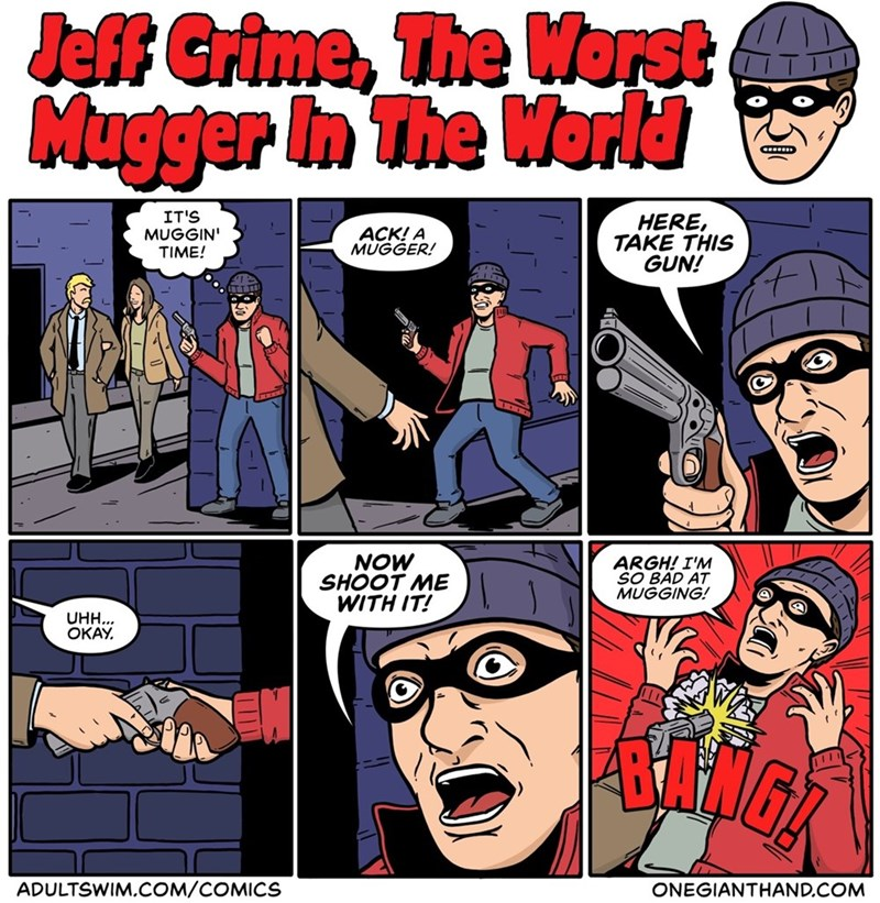 Comics - Jeff Grime, The Worst Mugger In The World C IT'S MUGGIN TIME! HERE, TAKE THIS GUN! ACK! A MUGGER! NOW SHOOT ME WITH IT! ARGH! I'M SO BAD AT MUGGING! UHH... OKAY ADULTSWIM.COM/COMICS ONEGIANTHAND.COM