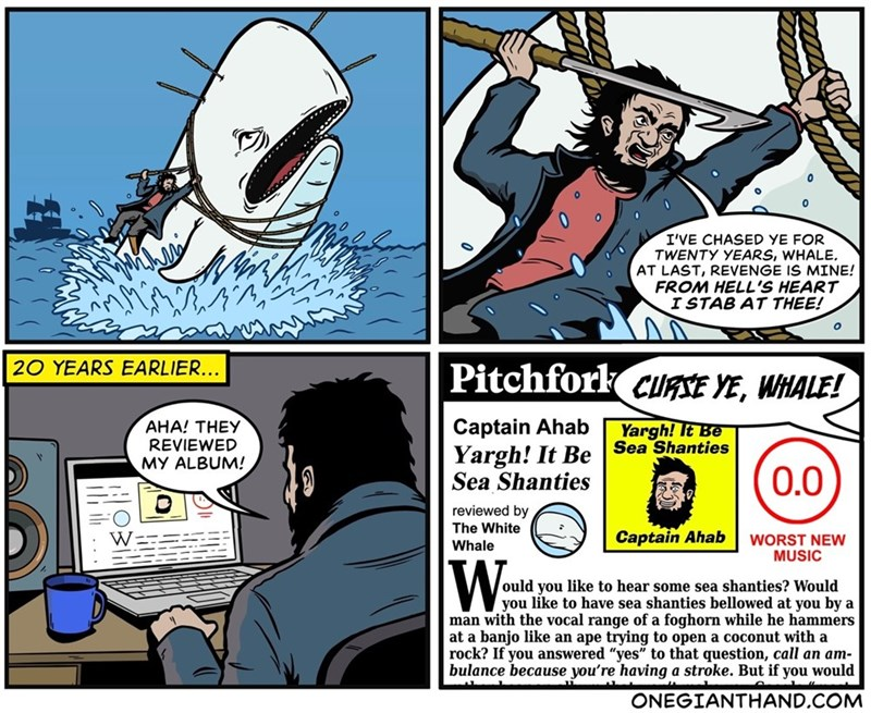 Comics - I'VE CHASED YE FOR TWENTY YEARS, WHALE, AT LAST, REVENGE IS MINE! FROM HELL'S HEART ISTAB AT THEE! 20 YEARS EARLIER... Pitchfork cuRSE YE, WHALE! Captain Ahab Yargh! It Be Sea Shanties AHA! THEY REVIEWED MY ALBUM! Yargh! It Be Sea Shanties 0.0 reviewed by The White Whale Captain Ahab W WORST NEW MUSIC W ould you like to hear some sea shanties? Would you like to have sea shanties bellowed at you by a man with the vocal range of a foghorn while he hammers at a banjo like an ape trying to