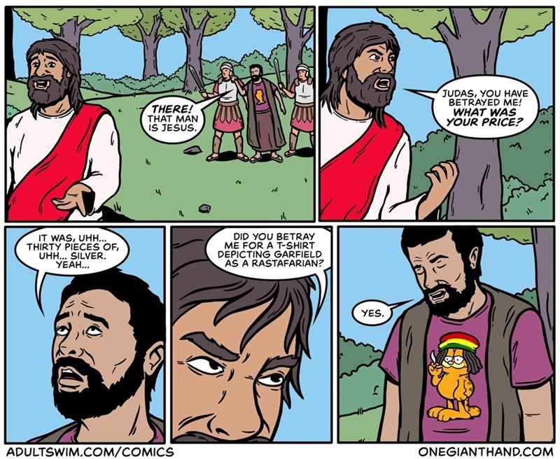 Comics - JUDAS, YOU HAVE BETRAYED ME! WHAT WAS YOUR PRICE? THERE! THAT MAN IS JESUS. DID YOU BETRAY ME FOR A T-SHIRT DEPICTING GARFIELD AS A RASTAFARIAN? IT WAS, UHH... THIRTY PIECES OF, UHH... SILVER YEAH... YES ADULTSWIM,COM/COMICS ONEGIANTHAND.COM