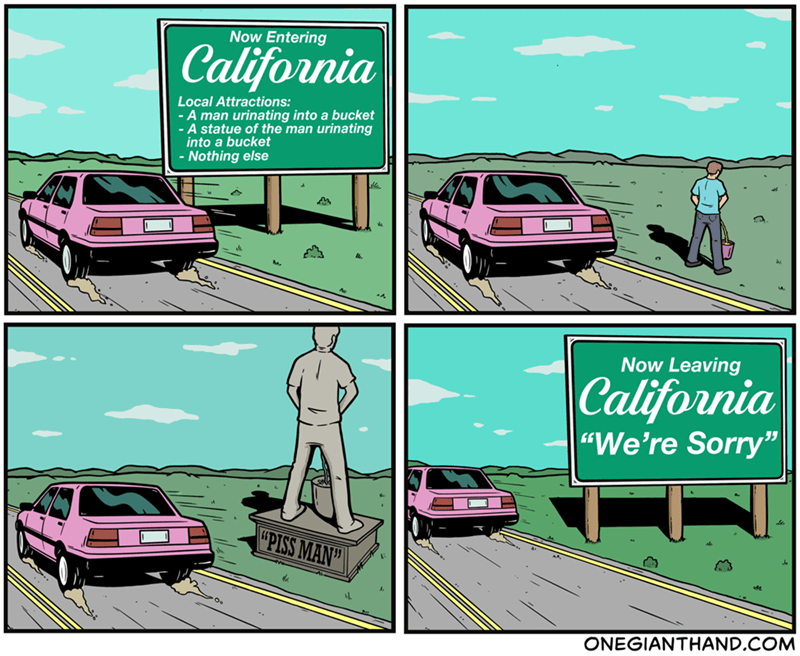 """Vehicle - Now Entering California Local Attractions: - A man urinating into a bucket - A statue of the man urinating into a bucket - Nothing else Now Leaving 