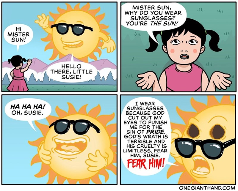 Cartoon - MISTER SUN, WHY DO YOU WEAR SUNGLASSES? YOU'RE THE SUN! HI MISTER SUN! HELLO THERE, LITTLE SUSIE! I WEAR SUNGLASSES BECAUSE GOD CUT OUT MY EYES TO PUNISH ME FOR THE SIN OF PRIDE. GOD'S WRATH IS TERRIBLE AND HIS CRUELTY IS LIMITLESS, FEAR HIM, SUSIE. HA HA HA! OH, SUSIE. FEAR HIM! ONEGIANTHAND.COM