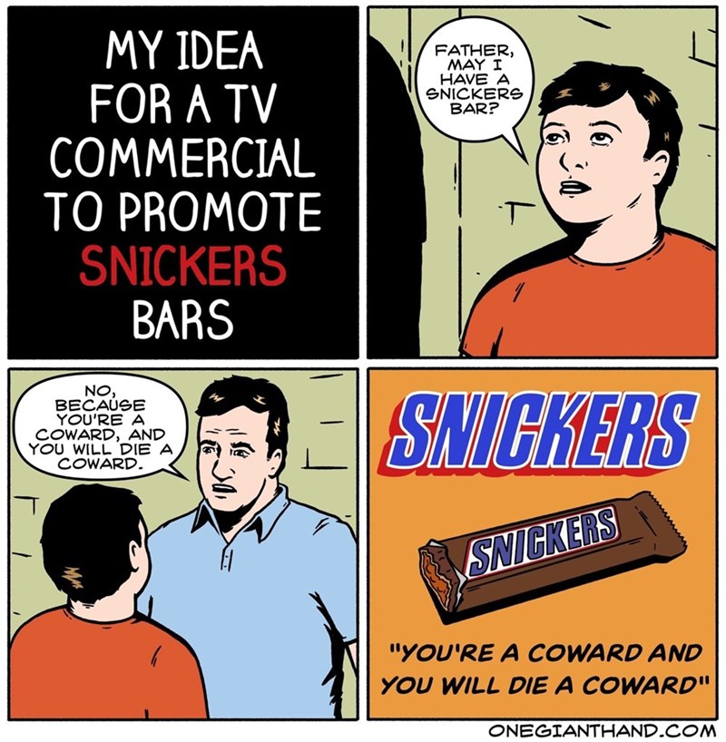 """Cartoon - MY IDEA FOR A TV COMMERCIAL TO PROMOTE SNICKERS BARS FATHER, MAY I HAVE A SNICKERS BAR? NO, BECAUSE YOU'RE A COWARD, AND YOU WILL DIE A COWARD SAIGKERS SNICKERS """"YOU'RE A COWARD AND YOU WILL DIE A COWARD"""" ONEGIANTHAND.COM"""