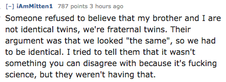 """Text - [-] iAmMitten1 787 points 3 hours ago Someone refused to believe that my brother and I are not identical twins, we're fraternal twins. Their argument was that we looked """"the same"""", so we had to be identical. I tried to tell them that it wasn't something you can disagree with because it's fucking science, but they weren't having that."""