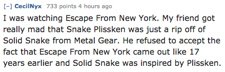 Text - [-] CecilNyx 733 points 4 hours ago I was watching Escape From New York. My friend got really mad that Snake Plissken was just a rip off of Solid Snake from Metal Gear. He refused to accept the fact that Escape From New York came out like 17 years earlier and Solid Snake was inspired by Plissken.