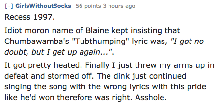 """Text - [-] GirlsWithoutSocks 56 points 3 hours ago Recess 1997 Idiot moron name of Blaine kept insisting that Chumbawamba's """"Tubthumping"""" lyric was, """"I got no doubt, but I get up again..."""" It got pretty heated. Finally I just threw my arms up in defeat and stormed off. The dink just continued singing the song with the wrong lyrics with this pride like he'd won therefore was right. Asshole."""