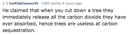 Text - [-] hmfiddlesworth 1083 points 4 hours ago He claimed that when you cut down a tree they immediately release all the carbon dioxide they have ever absorbed, hence trees are useless at carbon sequestration