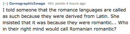 Text - [-] CornographicImage 451 points 4 hours ago I told someone that the romance languages are called as such because they were derived from Latin. She insisted that it was because they were romantic... Who in their right mind would call Romanian romantic?