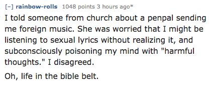 """Text - [- rainbow-rol ls 1048 points 3 hours ago I told someone from church about a penpal sending me foreign music. She was worried that I might be listening to sexual lyrics without realizing it, and subconsciously poisoning my mind with """"harmful thoughts."""" I disagreed Oh, life in the bible belt."""