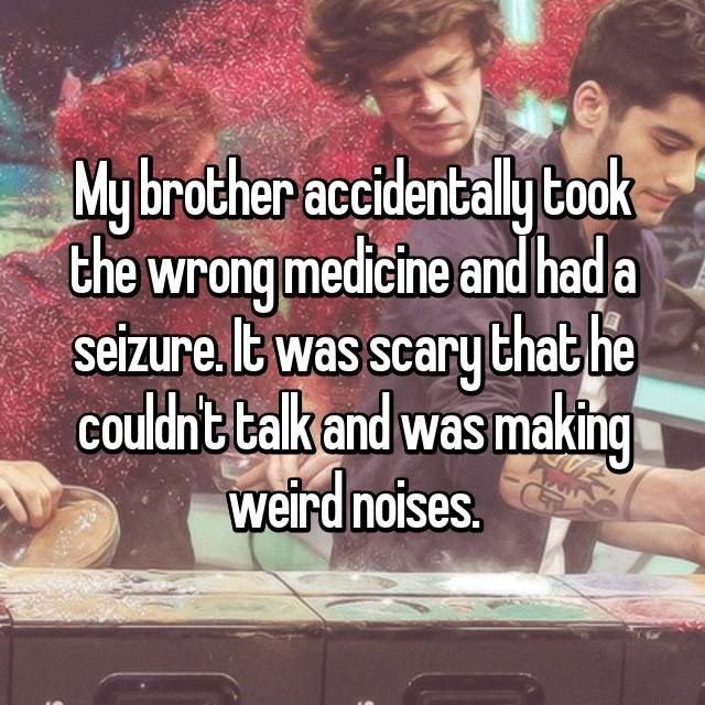 """My brother accidentally took the wrong medicine and had a seizure. It was scary that he couldn't walk and was making weird noises"""