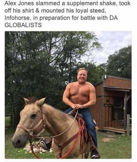 Horse - Alex Jones slammed a supplement shake, took off his shirt & mounted his loyal steed, Infohorse, in preparation for battle with DA GLOBALISTS