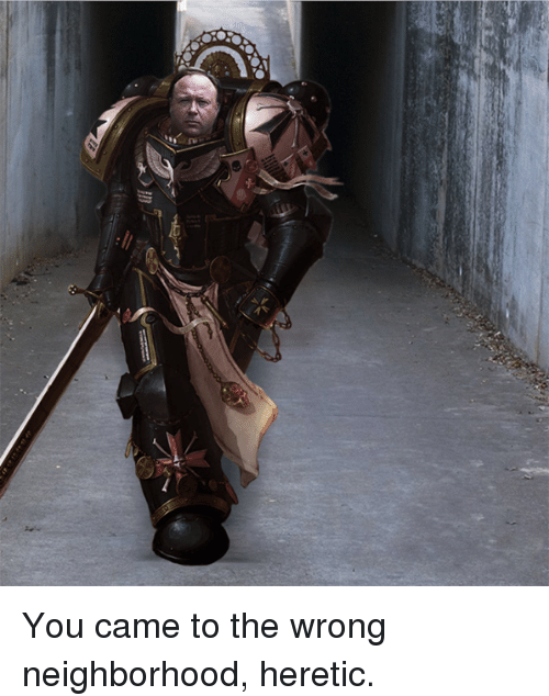 Armour - You came to the wrong neighborhood, heretic.