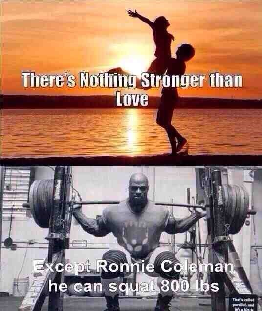 Bodybuilding - There's Nothing Stronger than Love Except Ronnie Coleman he can squat 800 lbs That's le paraleand itha hinrh