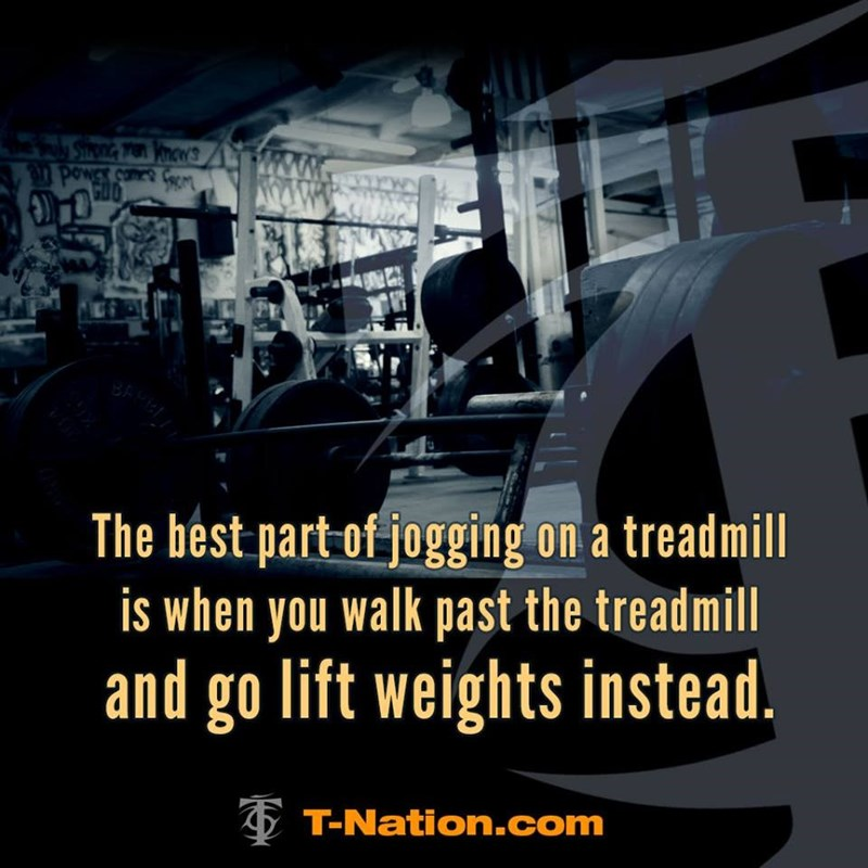 """""""The best part of jogging on a treadmill is when you walk past the treadmill and go lift weights instead"""""""