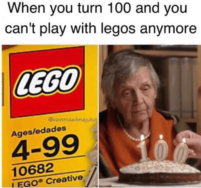 """When you turn 100 and you can't play with Legos anymore"""