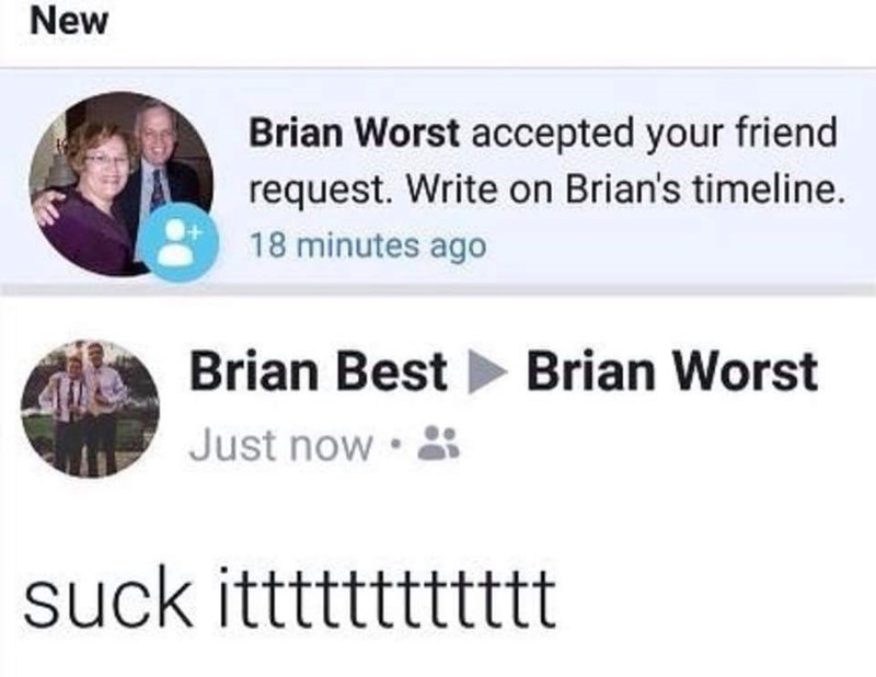 "Brian Best added Brian Worst as a friend on Facebook and then wrote ""Suck itttt"" on his timeline"
