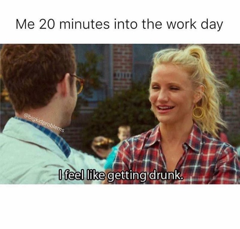 """Me 20 minutes into the work day: I feel like getting drunk"""