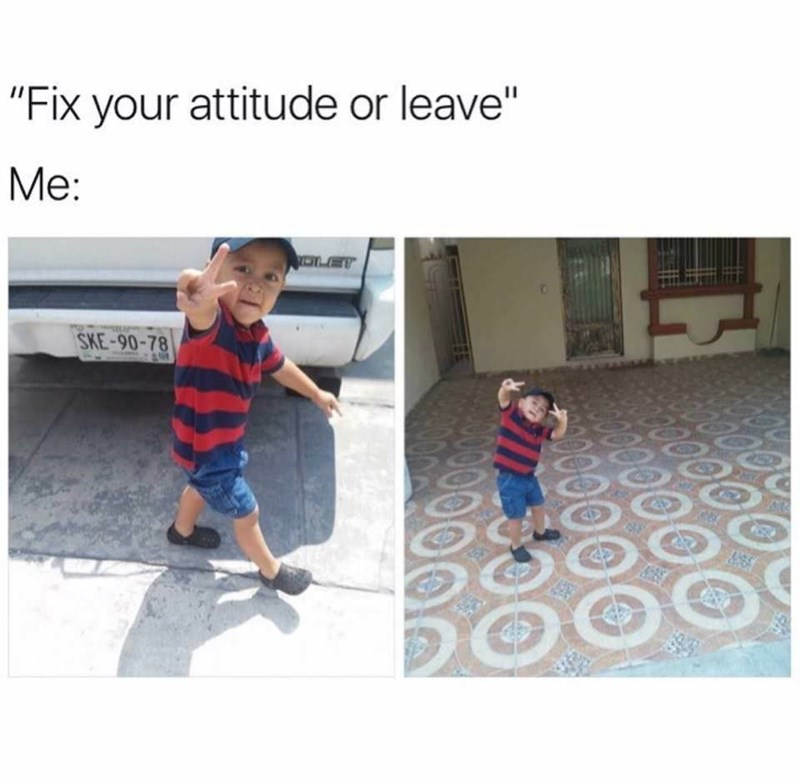 """Fix your attitude or leave; me: *toddler walking away making the peace symbol*"""