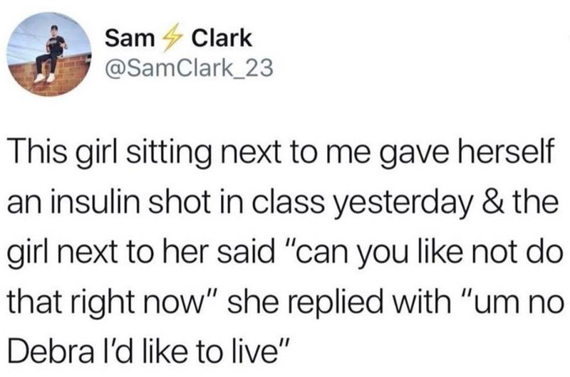 """""""The girl sitting next to me gave herself an insulin shot in class yesterday and the girl next to her said, 'can you like not do that right now' she replied with, 'um no Debra I'd like to live'"""""""