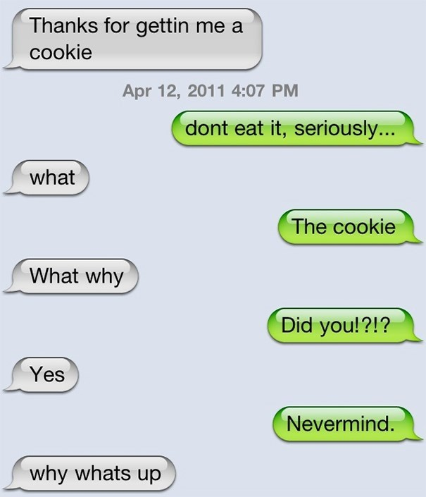 Text - Thanks for gettin me a cookie Apr 12, 2011 4:07 PM dont eat it, seriously... what The cookie What why Did you!?!? Yes Nevermind. why whats up