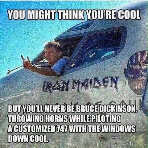 """""""You might think you're cool, but you'll never be Bruce Dickinson throwing horns while piloting a customized 747 with the windows down cool"""""""