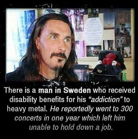 """Facial expression - There is a man in Sweden who received disability benefits for his """"addiction"""" to heavy metal. He reportedly went to 300 concerts in one year which left him unable to hold down a job."""