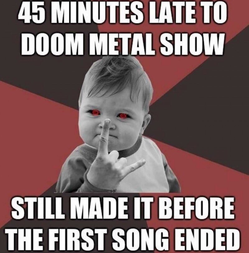 Internet meme - 45 MINUTES LATE TO DOOM METAL SHOW STILL MADE IT BEFORE THE FIRST SONG ENDED