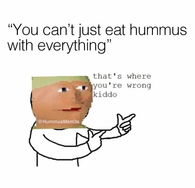"Text - ""You can't just eat hummus with everything"" that's where you're wrong kiddo @HummusMem3s"