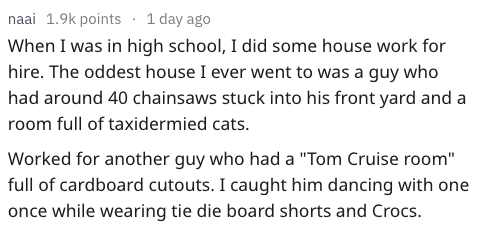 """Text - naai 1.9k points 1 day ago When I was in high school, I did some house work for hire. The oddest house I ever went to was a guy who had around 40 chainsaws stuck into his front yard and a room full of taxidermied cats. Worked for another guy who had a """"Tom Cruise room"""" full of cardboard cutouts. I caught him dancing with one once while wearing tie die board shorts and Crocs."""