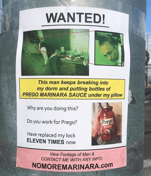 Poster - WANTED! This man keeps breaking into my dorm and putting bottles of PREGO MARINARA SAUCE under my pillow Why are you doing this? Do you work for Prego? Prego roaition Have replaced my lock ELEVEN TIMES now View Footage of Man & CONTACT ME WITH ANY INFO: NOMOREMARINARA.com