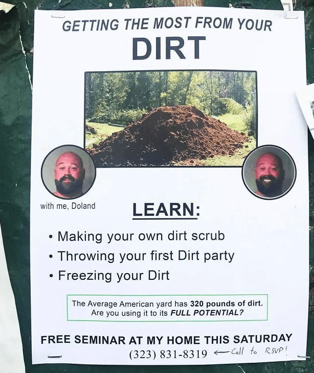 Tree - GETTING THE MOST FROM YOUR DIRT with me, Doland LEARN: Making your own dirt scrub Throwing your first Dirt party Freezing your Dirt The Average American yard has 320 pounds of dirt. Are you using it to its FULL POTENTIAL? FREE SEMINAR AT MY HOME THIS SATURDAY Call to RSUP (323) 831-8319